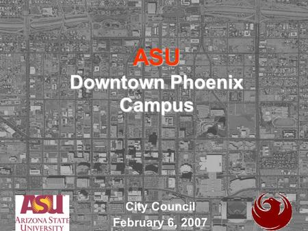 ASU Downtown Phoenix Campus City Council February 6, 2007.
