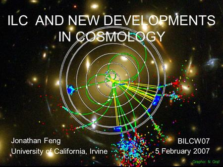 5 Feb 07Feng 1 ILC AND NEW DEVELOPMENTS IN COSMOLOGY Jonathan Feng University of California, Irvine BILCW07 5 February 2007 Graphic: N. Graf.