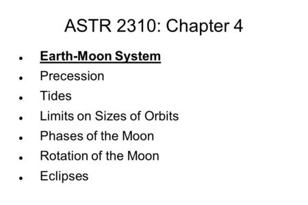 ASTR 2310: Chapter 4 Earth-Moon System Precession Tides Limits on Sizes of Orbits Phases of the Moon Rotation of the Moon Eclipses.