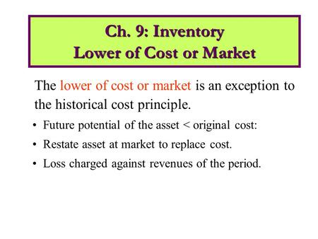 The lower of cost or market is an exception to the historical cost principle. Future potential of the asset < original cost: Restate asset at market to.