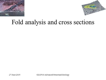 27 June 2015GLG510 Advanced Structural Geology Fold analysis and cross sections.