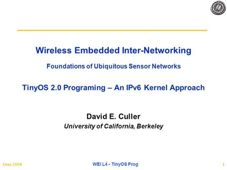 June 2008 WEI L4 - TinyOS Prog 1 Wireless Embedded Inter-Networking Foundations of Ubiquitous Sensor Networks TinyOS 2.0 Programing – An IPv6 Kernel Approach.