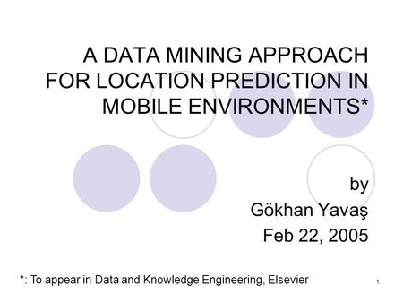 1 A DATA MINING APPROACH FOR LOCATION PREDICTION IN MOBILE ENVIRONMENTS* by Gökhan Yavaş Feb 22, 2005 *: To appear in Data and Knowledge Engineering, Elsevier.