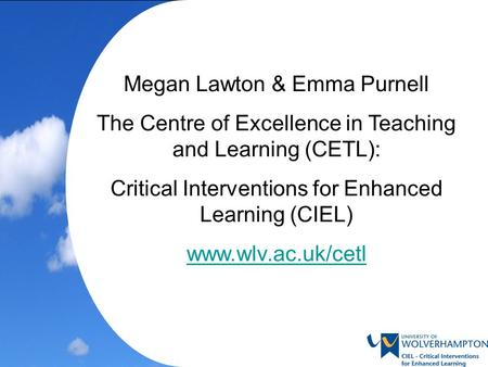 Megan Lawton & Emma Purnell The Centre of Excellence in Teaching and Learning (CETL): Critical Interventions for Enhanced Learning (CIEL) www.wlv.ac.uk/cetl.