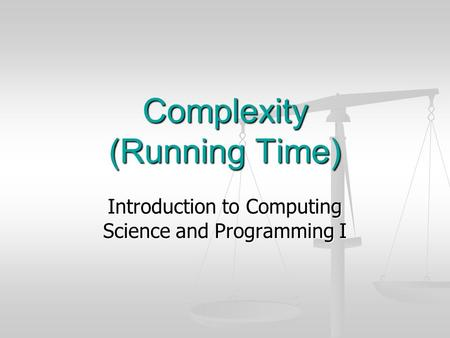 Complexity (Running Time) Introduction to Computing Science and Programming I.