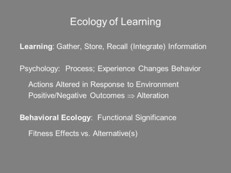 Ecology of Learning Learning: Gather, Store, Recall (Integrate) Information Psychology: Process; Experience Changes Behavior Actions Altered in Response.