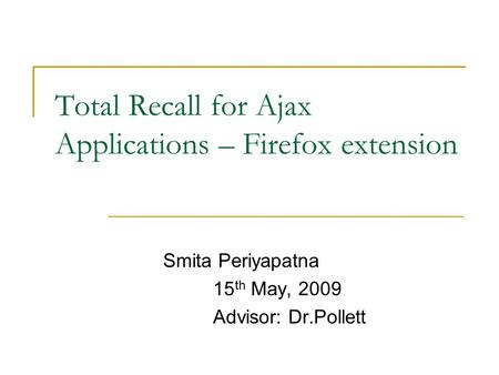 Total Recall for Ajax Applications – Firefox extension Smita Periyapatna 15 th May, 2009 Advisor: Dr.Pollett.