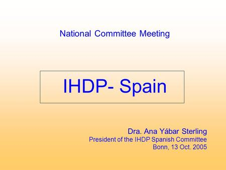 National Committee Meeting IHDP- Spain Dra. Ana Yábar Sterling President of the IHDP Spanish Committee Bonn, 13 Oct. 2005.