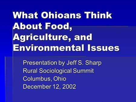 What Ohioans Think About Food, Agriculture, and Environmental Issues Presentation by Jeff S. Sharp Rural Sociological Summit Columbus, Ohio December 12,