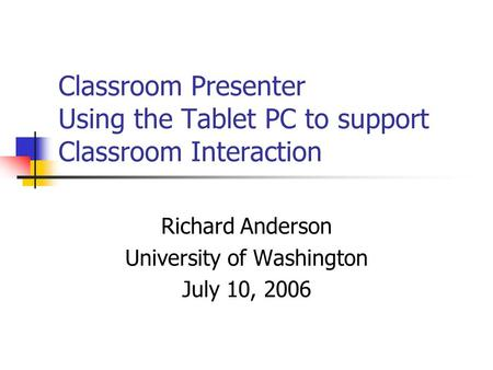 Classroom Presenter Using the Tablet PC to support Classroom Interaction Richard Anderson University of Washington July 10, 2006.