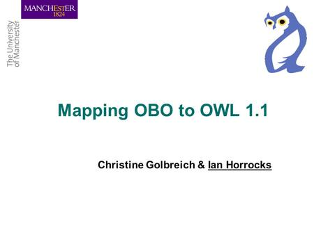Mapping OBO to OWL 1.1 Christine Golbreich & Ian Horrocks.