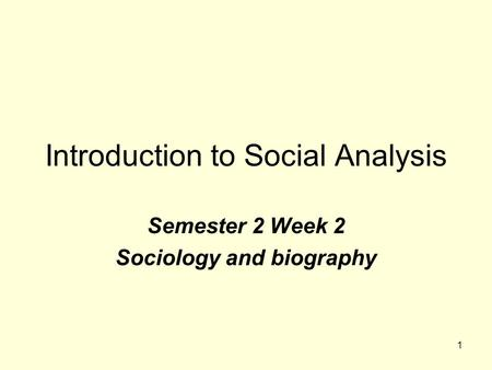 1 Introduction to Social Analysis Semester 2 Week 2 Sociology and biography.