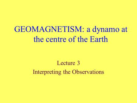 GEOMAGNETISM: a dynamo at the centre of the Earth Lecture 3 Interpreting the Observations.