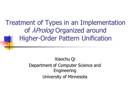 Treatment of Types in an Implementation of λProlog Organized around Higher-Order Pattern Unification Xiaochu Qi Department of Computer Science and Engineering.