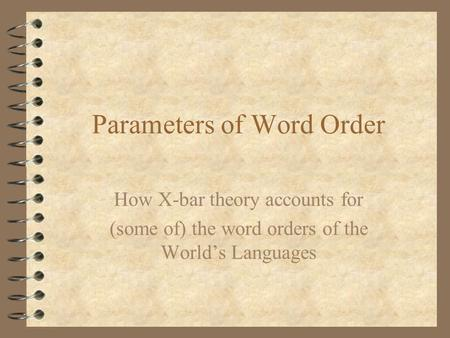 Parameters of Word Order How X-bar theory accounts for (some of) the word orders of the World's Languages.