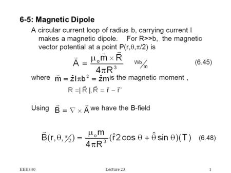EEE340Lecture 231 6-5: Magnetic Dipole A circular current loop of radius b, carrying current I makes a magnetic dipole. For R>>b, the magnetic vector potential.