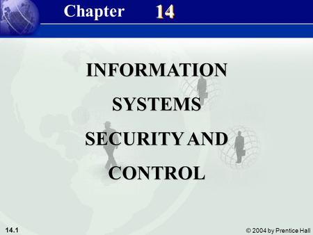 14.1 © 2004 by Prentice Hall Management Information Systems 8/e Chapter 14 Information Systems Security and Control 14 INFORMATIONSYSTEMS SECURITY AND.
