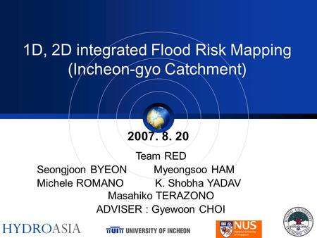 1D, 2D integrated Flood Risk Mapping (Incheon-gyo Catchment) 2007. 8. 20 Team RED Seongjoon BYEON Myeongsoo HAM Michele ROMANO K. Shobha YADAV Masahiko.