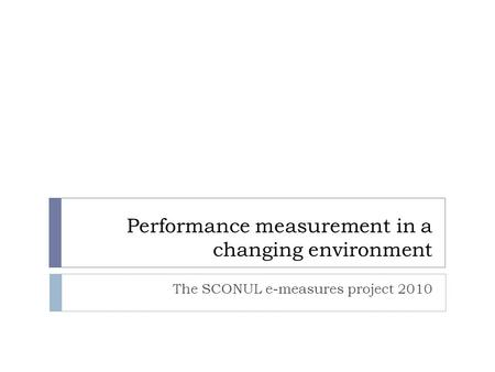 Performance measurement in a changing environment The SCONUL e-measures project 2010.