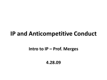 IP and Anticompetitive Conduct Intro to IP – Prof. Merges 4.28.09.
