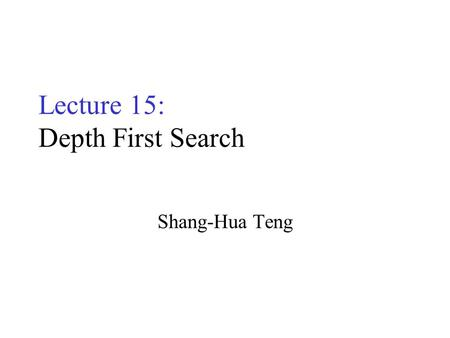 Lecture 15: Depth First Search Shang-Hua Teng. Graphs G= (V,E) B E C F D A B E C F D A Directed Graph (digraph) –Degree: in/out Undirected Graph –Adjacency.
