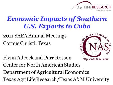 Economic Impacts of Southern U.S. Exports to Cuba 2011 SAEA Annual Meetings Corpus Christi, Texas Flynn Adcock and Parr Rosson Center for North American.