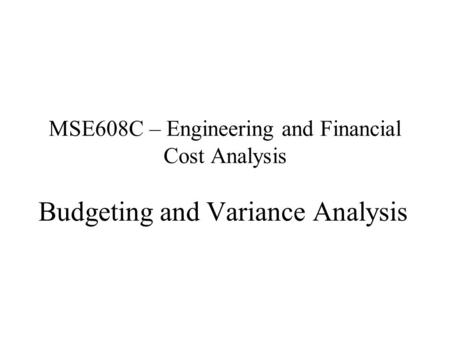 MSE608C – Engineering and Financial Cost Analysis Budgeting and Variance Analysis.