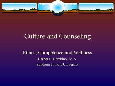 Culture and Counseling Ethics, Competence and Wellness Barbara. Gambino, M.A. Southern Illinois University.