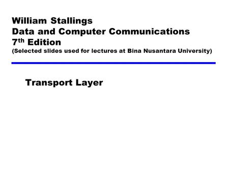 William Stallings Data and Computer Communications 7 th Edition (Selected slides used for lectures at Bina Nusantara University) Transport Layer.