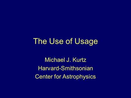 The Use of Usage Michael J. Kurtz Harvard-Smithsonian Center for Astrophysics.