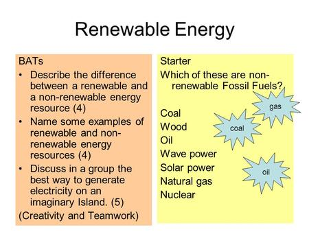 Renewable Energy BATs Describe the difference between a renewable and a non-renewable energy resource (4) Name some examples of renewable and non- renewable.