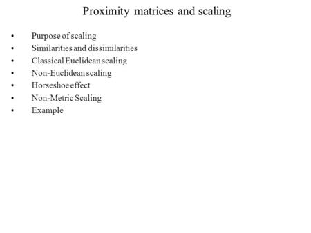 Proximity matrices and scaling Purpose of scaling Similarities and dissimilarities Classical Euclidean scaling Non-Euclidean scaling Horseshoe effect Non-Metric.