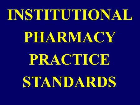 "INSTITUTIONAL PHARMACY PRACTICE STANDARDS. Terms closely associated with standards of practice: Quality Quality assurance (QA) Criterion Standards ""Quality"""