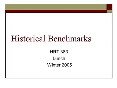 Historical Benchmarks HRT 383 Lunch Winter 2005. What is a benchmark?  From Merriam-Webster Online: A point of reference from which measurements may.