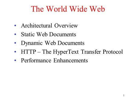 1 The World Wide Web Architectural Overview Static Web Documents Dynamic Web Documents HTTP – The HyperText Transfer Protocol Performance Enhancements.