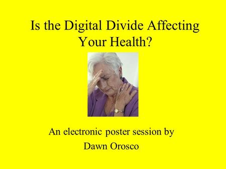 Is the Digital Divide Affecting Your Health? An electronic poster session by Dawn Orosco.