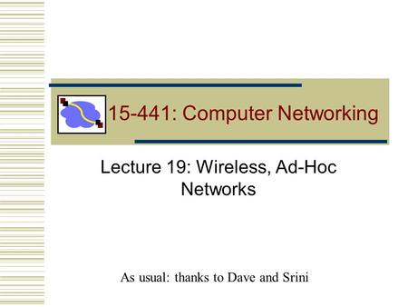 15-441: Computer Networking Lecture 19: Wireless, Ad-Hoc Networks As usual: thanks to Dave and Srini.