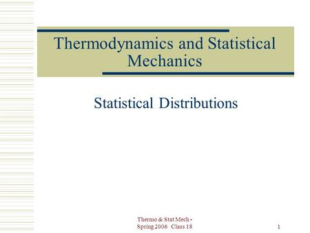 Thermo & Stat Mech - Spring 2006 Class 18 1 Thermodynamics and Statistical Mechanics Statistical Distributions.