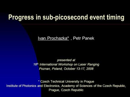 Progress in sub-picosecond event timing Ivan Prochazka*, Petr Panek presented at 16 th International Workshop on Laser Ranging Poznan, Poland, October.