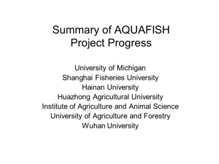 Summary of AQUAFISH Project Progress University of Michigan Shanghai Fisheries University Hainan University Huazhong Agricultural University Institute.