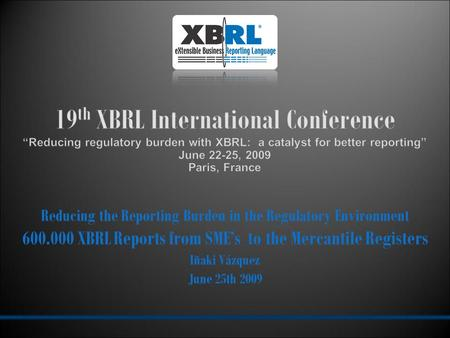 Reducing the Reporting Burden in the Regulatory Environment 600.000 XBRL Reports from SME's to the Mercantile Registers Iñaki Vázquez June 25th 2009.