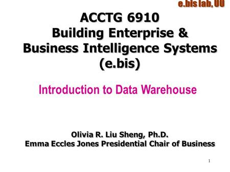 1 ACCTG 6910 Building Enterprise & Business Intelligence Systems (e.bis) Introduction to Data Warehouse Olivia R. Liu Sheng, Ph.D. Emma Eccles Jones Presidential.