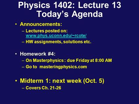 Physics 1402: Lecture 13 Today's Agenda Announcements: –Lectures posted on: www.phys.uconn.edu/~rcote/ www.phys.uconn.edu/~rcote/ –HW assignments, solutions.