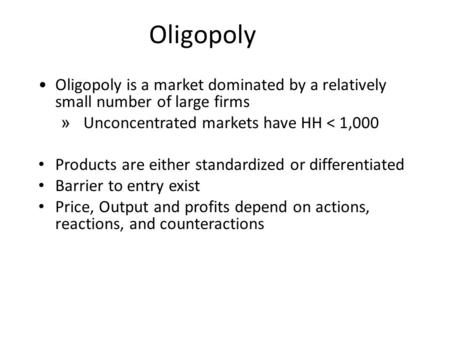 Oligopoly Oligopoly is a market dominated by a relatively small number of large firms » Unconcentrated markets have HH < 1,000 Products are either standardized.