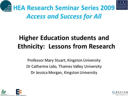HEA Research Seminar Series 2009 Access and Success for All Higher Education students and Ethnicity: Lessons from Research Professor Mary Stuart, Kingston.