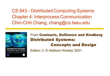 CS 843 - Distributed Computing <strong>Systems</strong> Chapter 4: Interprocess Communication Chin-Chih Chang, From Coulouris, Dollimore and Kindberg.