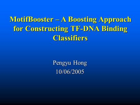 MotifBooster – A Boosting Approach for Constructing TF-DNA Binding Classifiers Pengyu Hong 10/06/2005.