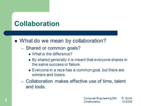 Computer Engineering 294 R. Smith Collaboration 10/2009 1 Collaboration What do we mean by collaboration? – Shared or common goals? What is the difference?