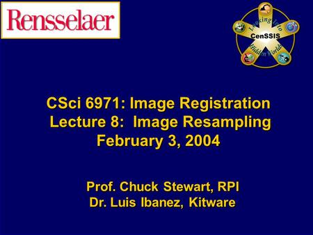 CSci 6971: Image Registration Lecture 8: Image Resampling February 3, 2004 Prof. Chuck Stewart, RPI Dr. Luis Ibanez, Kitware Prof. Chuck Stewart, RPI Dr.