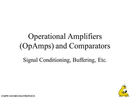 CMPE 118 MECHATRONICS Operational Amplifiers (OpAmps) and Comparators Signal Conditioning, Buffering, Etc.